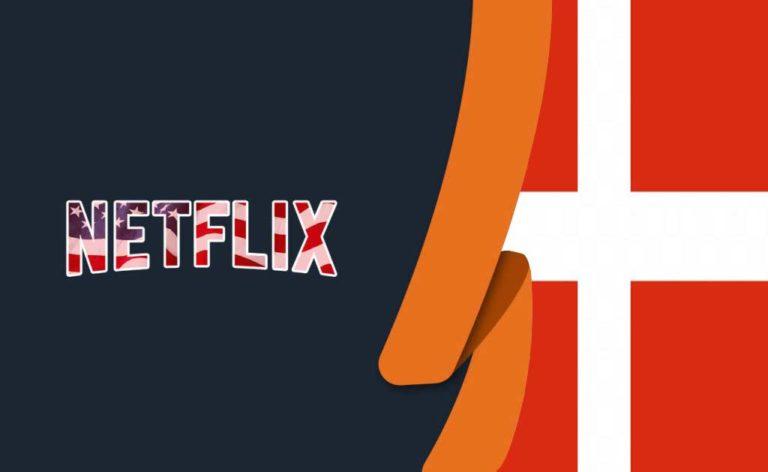 How to Watch American Netflix in Denmark [July 2021]