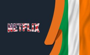 How to Watch American Netflix in Ireland [April 2021]
