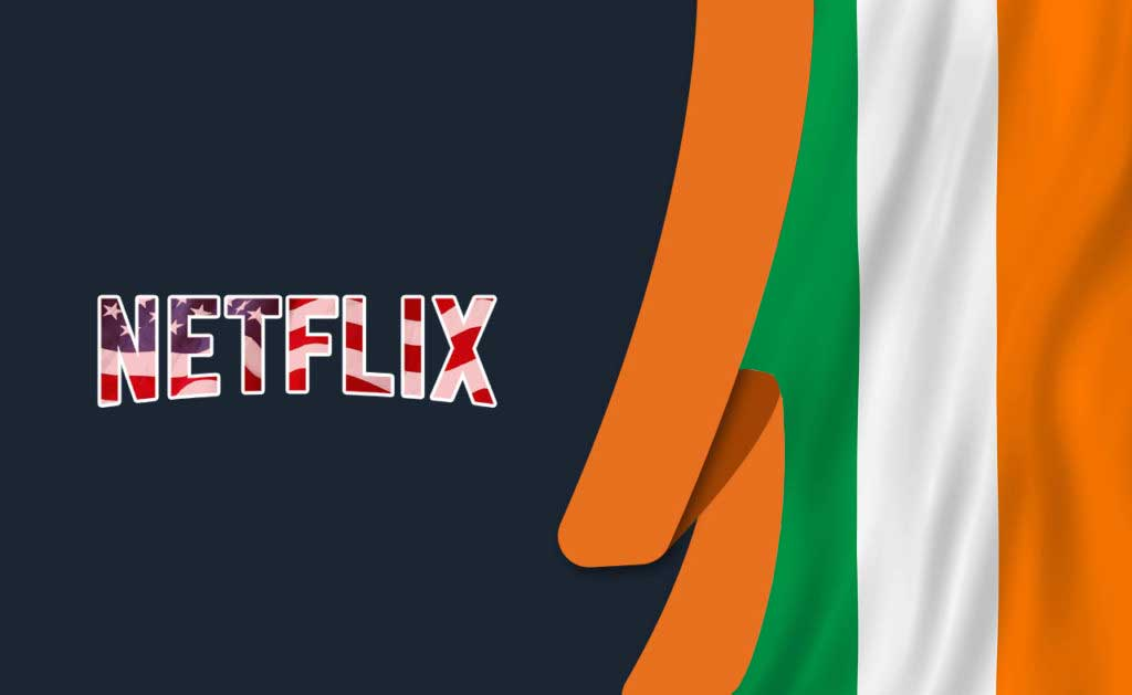 How to Watch American Netflix in Ireland [May 2021]