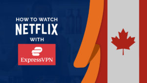 Does ExpressVPN Work With Netflix in Canada? [Tested September 2021]